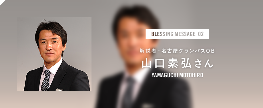 BLESSING MESSAGE 02 解説者・名古屋グランパスOB 山口素弘さん