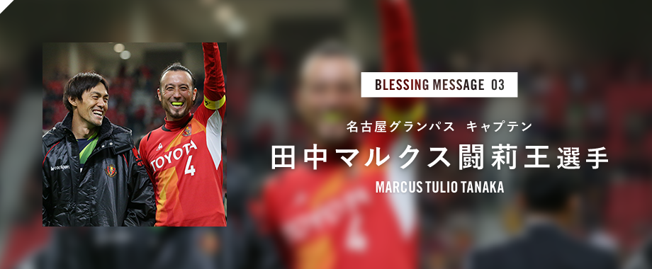 BLESSING MESSAGE 03 名古屋グランパス キャプテン 田中マルクス闘莉王選手