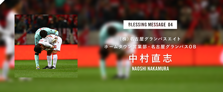 BLESSING MESSAGE 04 (株)名古屋グランパスエイトホームタウン営業部・名古屋グランパスOB 中村直志